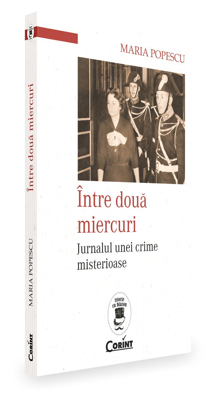 Între două miercuri. Jurnalul unei crime misterioase de Maria Popescu, colecția Istorie cu blazon coordonată de Filip-Lucian Iorga